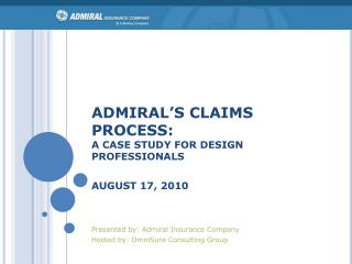 ADMIRAL S CLAIMS PROCESS: A CASE STUDY FOR DESIGN PROFESSIONALS  AUGUST 17, 2010