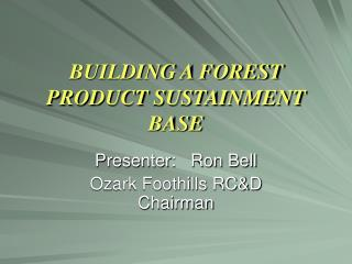 BUILDING A FOREST PRODUCT SUSTAINMENT BASE