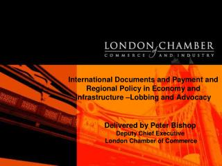 Delivered by Peter Bishop Deputy Chief Executive  London Chamber of Commerce