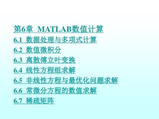第 6 章   MATLAB 数值计算 6.1   数据处理与多项式计算 6.2   数值微积分 6.3   离散傅立叶变换 6.4   线性方程组求解 6.5   非线性方程与最优化问题求解