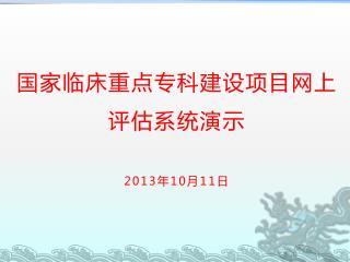 国家临床重点专科建设项目网上评估系统 演示 2013 年 10 月 11 日
