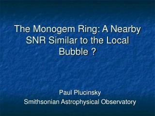 The Monogem Ring: A Nearby SNR Similar to the Local Bubble ?