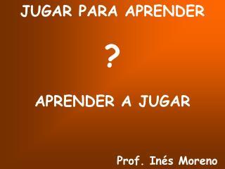 JUGAR PARA APRENDER     APRENDER A JUGAR                  Prof. In s Moreno