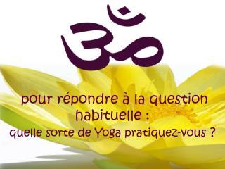 pour répondre à la question habituelle :   quelle sorte de Yoga pratiquez-vous  ?