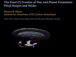 The Final (?) Frontier of Star and Planet Formation: Piled Deeper and Wider  Michael R. Meyer