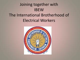 Joining together with IBEW The International Brotherhood of  Electrical Workers