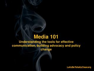 Media 101 Understanding the tools for effective communication, building advocacy and policy change