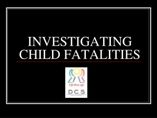 INVESTIGATING CHILD FATALITIES