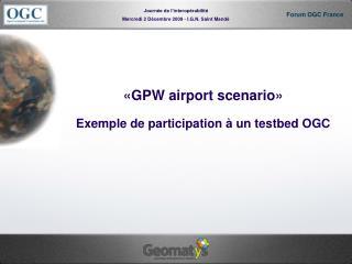 «GPW airport scenario» Exemple de participation à un testbed OGC
