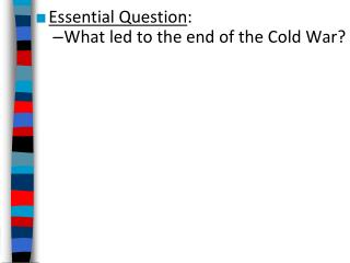 Essential Question : What led to the end of the Cold War?