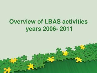 Overview of LBAS activities years 2006- 2011