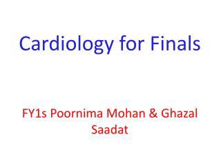 Cardiology for Finals FY1s Poornima Mohan & Ghazal Saadat