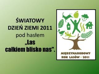 """ŚWIATOWY  DZIEŃ ZIEMI 2011 pod hasłem """"Las  całkiem blisko nas""""."""