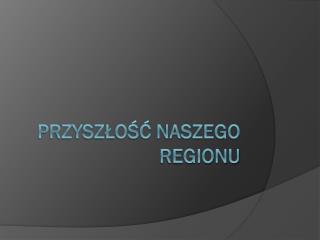 Przyszłość naszego regionu