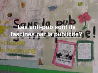 Les anti-pub sont ils fascinés par la publicité?