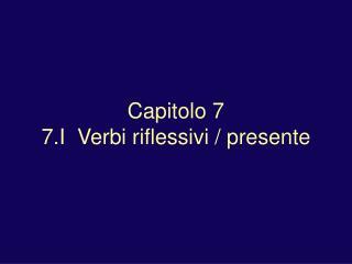 Capitolo 7 7.I  Verbi riflessivi / presente
