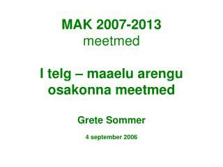 MAK 2007-2013 meetmed I telg – maaelu arengu osakonna meetmed Grete Sommer 4 september 2006