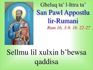 Għeluq  ta' l- Ittra  ta'  San Pawl  Appostlu lir-Rumani Rum 16, 3-9. 16. 22-27