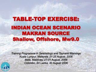 TABLE-TOP EXERCISE: INDIAN OCEAN SCENARIO MAKRAN SOURCE Shallow, Offshore, Mw9.0