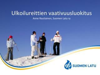 Ulkoilureittien vaativuusluokitus  Anne Rautiainen, Suomen Latu ry