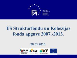 . ES Struktūrfondu un Kohēzijas fonda apguve 2007.-2013. 20.01.2010.