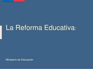 La Reforma  Educativa :