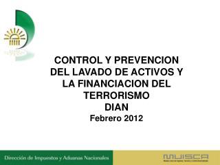 CONTROL Y PREVENCION DEL LAVADO DE ACTIVOS Y LA FINANCIACION DEL TERRORISMO DIAN Febrero 2012