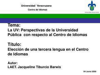 Tema: La UV: Perspectivas de la Universidad Pública  con respecto al Centro de Idiomas  Título:
