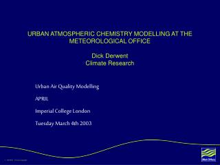 URBAN ATMOSPHERIC CHEMISTRY MODELLING AT THE METEOROLOGICAL OFFICE Dick Derwent Climate Research