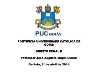PONTIFÍCIA UNIVERSIDADE CATÓLICA DE GOIÁS DIREITO PENAL II Professor José Augusto Magni Dunck