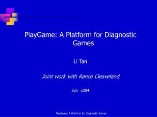 PlayGame: A Platform for Diagnostic Games Li Tan Joint work with Rance Cleaveland July  2004