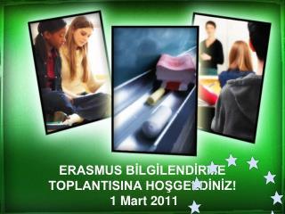 ERASMUS BILGILENDIRME TOPLANTISINA HOSGELDINIZ  1 Mart 2011