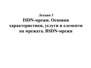 Лекция 3 ISDN- мрежи. Основни характеристики, услуги и елементи на мрежата.  BSDN- мрежи