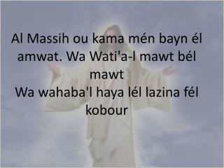 Al  Massih  ou  kama mén bayn él amwat . Wa  Wati'a-l mawt bél mawt