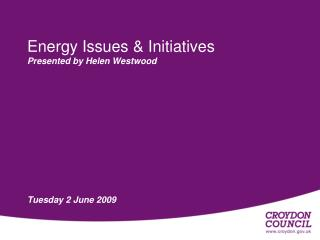 Energy Issues & Initiatives Presented by Helen Westwood Tuesday 2 June 2009