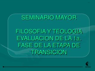 SEMINARIO MAYOR FILOSOFIA Y TEOLOGIA EVALUACION DE LA 1a. FASE DE LA ETAPA DE TRANSICION
