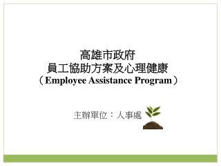 高雄市政府 員工協助方案及心理健康 ( Employee Assistance Program ) 主辦單位:人事處