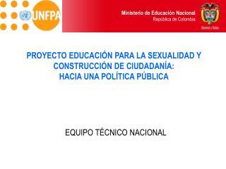 PROYECTO EDUCACIÓN PARA LA SEXUALIDAD Y CONSTRUCCIÓN DE CIUDADANÍA:  HACIA UNA POLÍTICA PÚBLICA