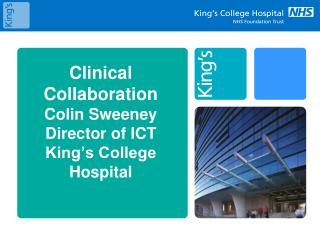 Clinical Collaboration Colin Sweeney Director of ICT  King's College Hospital