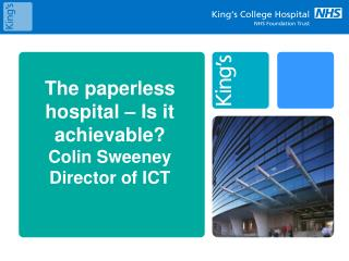 The paperless hospital – Is it achievable? Colin Sweeney Director of ICT