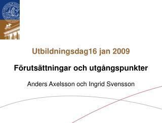 Utbildningsdag16 jan 2009 Förutsättningar och utgångspunkter Anders Axelsson och Ingrid Svensson