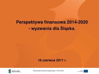 Perspektywa finansowa 2014-2020  - wyzwania dla Śląska. 16 czerwca 2011 r.
