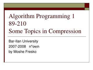 Algorithm Programming 1 89-210 Some Topics in Compression