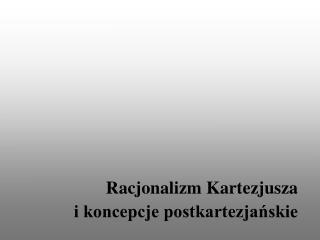 Racjonalizm Kartezjusza  i koncepcje postkartezjańskie