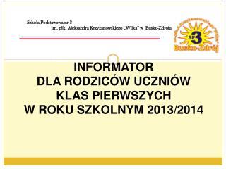 INFORMATOR  DLA  RODZICÓW UCZNIÓW  KLAS PIERWSZYCH W ROKU SZKOLNYM 2013/2014