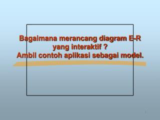 Bagaimana merancang diagram E-R yang interaktif ? Ambil contoh aplikasi sebagai model.