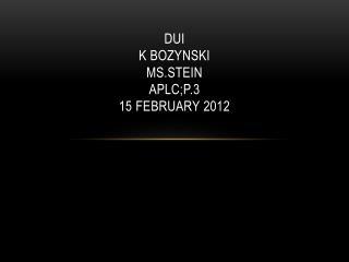 DUI K BOZYNSKI MS.STEIN APLC;P.3 15 FEBRUARY 2012