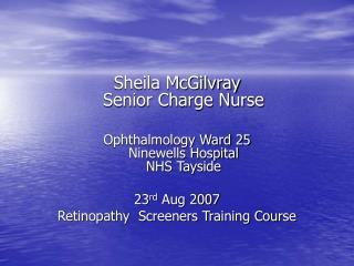 Sheila McGilvray Senior Charge Nurse   Ophthalmology Ward 25 Ninewells Hospital NHS Tayside   23rd Aug 2007 Retinopathy