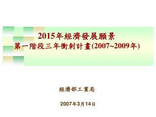 2015 年經濟發展願景 第一階段三年衝刺計畫 (2007  2009 年 )