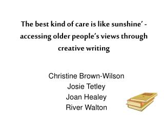The best kind of care is like sunshine  - accessing older people s views through creative writing